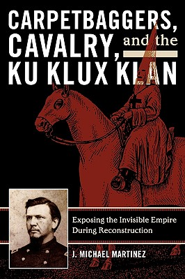 Carpetbaggers, Cavalry, and the Ku Klux Klan By Martinez, J. Michael/ Woodworth, Steven E. (EDT)